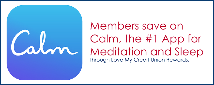 Members save on Calm, the #1 App for Meditation and Sleep through Love My Credit Union Rewards.
