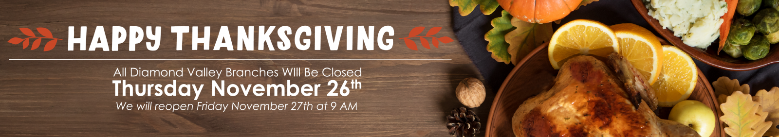 We will be closed Thursday November 26th for Thanksgiving